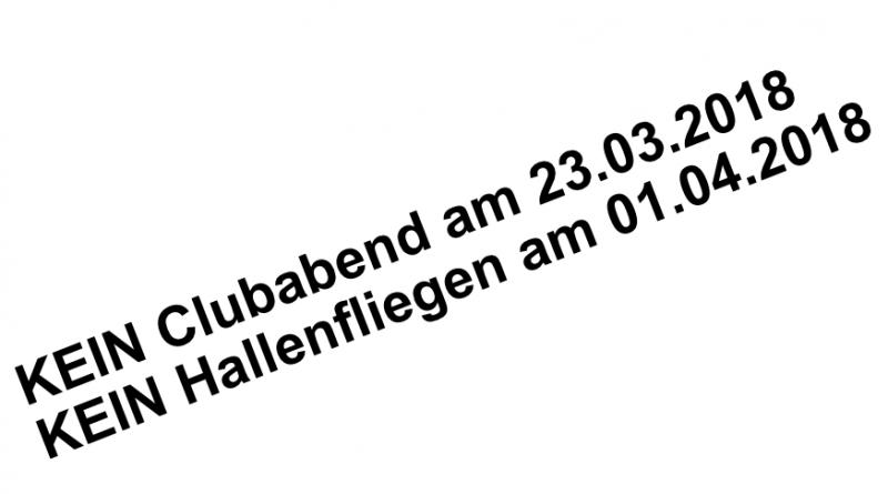 KEIN Clubabend am 23.03.2018 und KEIN Hallenfliegen am 01.04.2018
